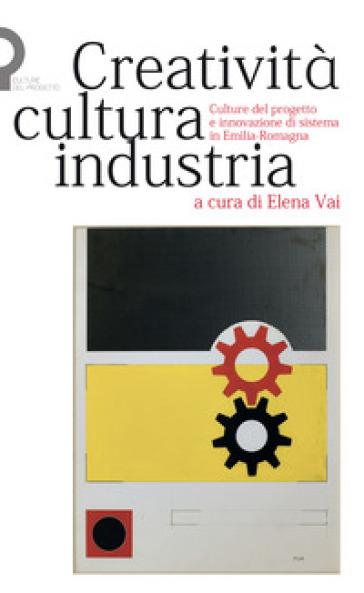 Creatività, cultura, industria. Culture del progetto e innovazione di sistema in Emilia-Romagna - E. Vai  