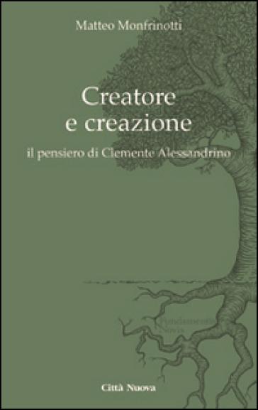 Creatore e creazione. Il pensiero di Clemente Alessandrino - Matteo Monfrinotti | Rochesterscifianimecon.com