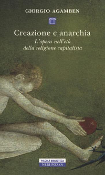 Creazione e anarchia. L'opera nell'età della religione capitalistica - Giorgio Agamben  