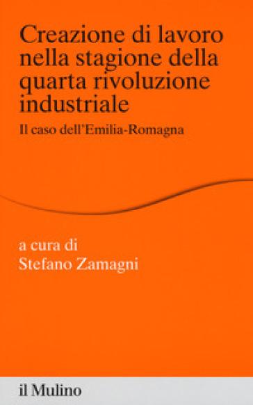 Creazione di lavoro nella stagione della quarta rivoluzione industriale. Il caso dell'Emilia Romagna - S. Zamagni | Rochesterscifianimecon.com