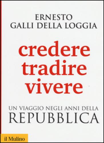 Credere, tradire, vivere. Un viaggio negli anni della Repubblica - Ernesto Galli della Loggia |