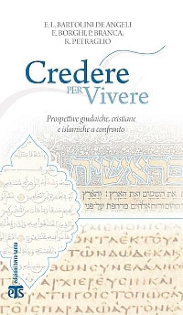 Credere per vivere. Prospettive giudaiche, cristiane e islamiche a confronto - Elena Lea Bartolini De Angeli |