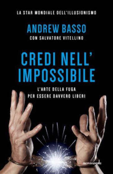 Credi nell'impossibile. L'arte della fuga per essere davvero liberi - Andrew Basso pdf epub