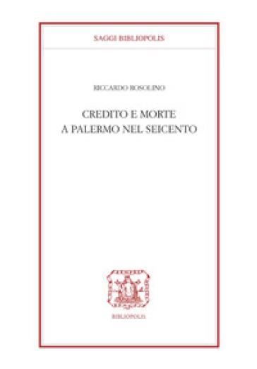 Credito e morte a Palermo nel Seicento - Riccardo Rosolino |