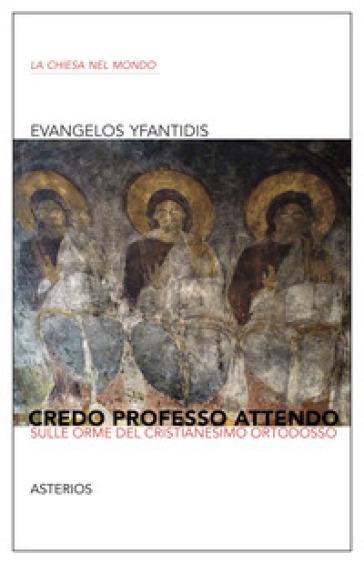 Credo professo attendo. Sulle orme del Cristianesimo ortodosso - Evangelos Yfantidis  
