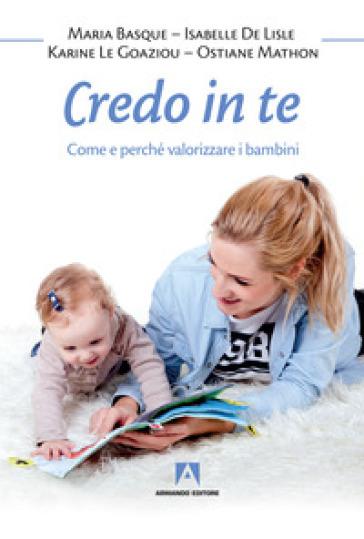 Credo in te. Come e perché valorizzare i bambini - Maria Basque | Rochesterscifianimecon.com