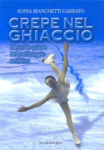 Crepe nel ghiaccio. Dietro le quinte del pattinaggio artistico - Sonia Bianchetti Garbato | Rochesterscifianimecon.com