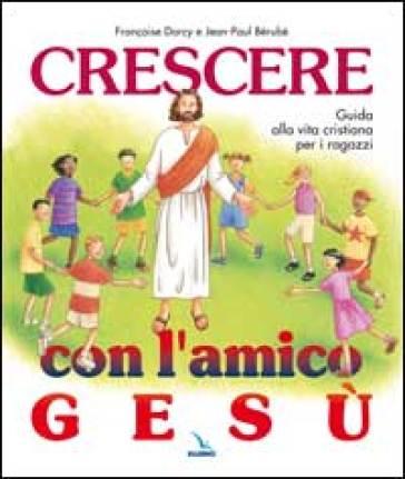 Crescere con l'amico Gesù. Guida alla vita cristiana per i ragazzi - Françoise Darcy |