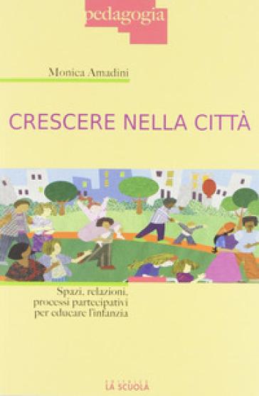 Crescere nella città. Spazi, relazioni, processi partecipativi per educare l'infanzia - Monica Amadini pdf epub