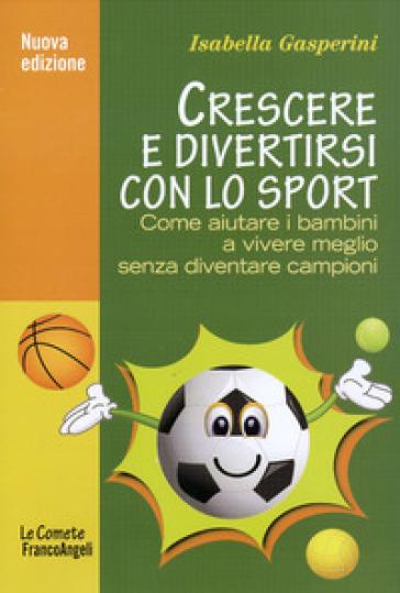 Crescere e divertirsi con lo sport. Come aiutare i bambini a vivere meglio senza diventare campioni - Isabella Gasperini   Rochesterscifianimecon.com