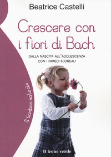 Crescere con i fiori di Bach. Dalla nascita all'adolescenza con i rimedi floreali - Beatrice Castelli | Ericsfund.org
