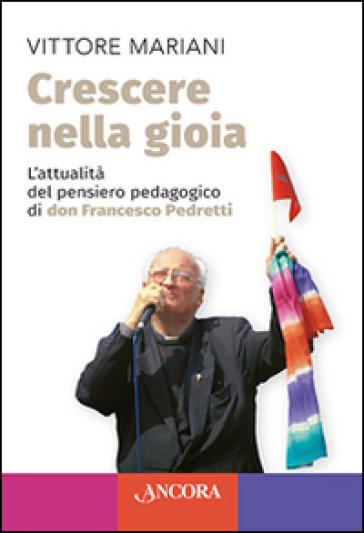 Crescere nella gioia. L'attualità del pensiero pedagogico di don Francesco Pedretti - Vittore Mariani   Kritjur.org