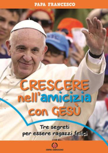 Crescere nell'amicizia con Gesù. Tre segreti per essere ragazzi felici - Papa Francesco (Jorge Mario Bergoglio) |