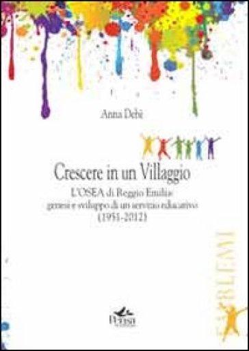 Crescere in un villaggio. L'Osea di Reggio Emilia. Genesi e sviluppo di un servizio educativo (1951-2012) - Anna Debè | Rochesterscifianimecon.com