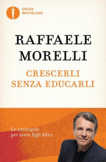 Crescerli senza educarli. Le antiregole per avere figli felici - Raffaele Morelli   Rochesterscifianimecon.com