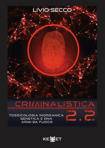 Criminalistica 2.2. Tossicologia inorganica genetica e DNA armi da fuoco - Livio Secco |
