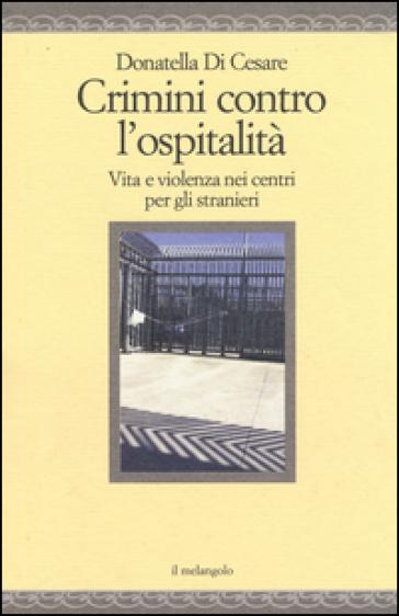 Crimini contro l'ospitalità. Vita e violenza nei centri per gli stranieri - Donatella Di Cesare | Rochesterscifianimecon.com