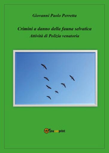 Crimini a danno della fauna selvatica. Attività di polizia venatoria - Giovanni Paolo Perretta | Rochesterscifianimecon.com