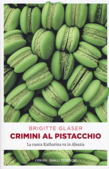 Crimini al pistacchio. La cuoca Katharina va in Alsazia - Brigitte Glaser pdf epub