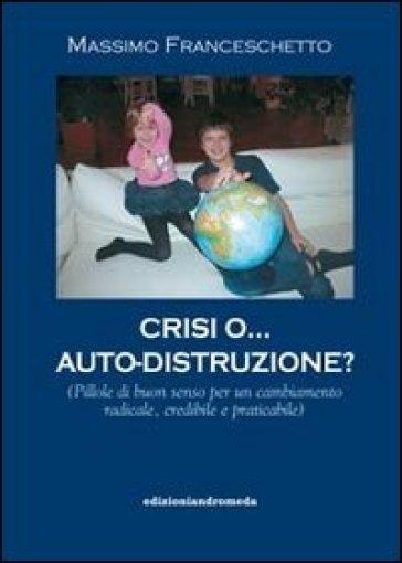 Crisi o auto-distruzione. Pillole di buon senso per un cambiamento radicale, credibile e praticabile - Massimo Franceschetto |