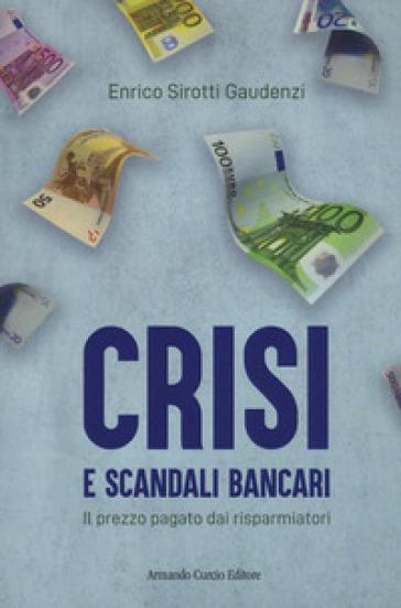 Crisi e scandali bancari. Il prezzo pagato dai risparmiatori - Enrico Sirotti Gaudenzi |