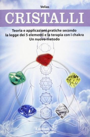 Cristalli. Teoria e applicazioni pratiche secondo la legge dei 5 elementi e la terapia con i chakra. Un nuovo metodo - Velias |
