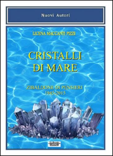 Cristalli di mare. Zibaldone di pensieri (1945-2015) - Licena Maccanti Pizzi | Kritjur.org