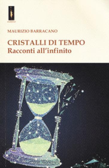 Cristalli di tempo. Racconti all'infinito - Maurizio Barracano |