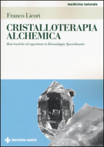 Cristalloterapia alchemica. Basi teoriche ed esperienze in kinesiologia specializzata - Franco Licori | Rochesterscifianimecon.com