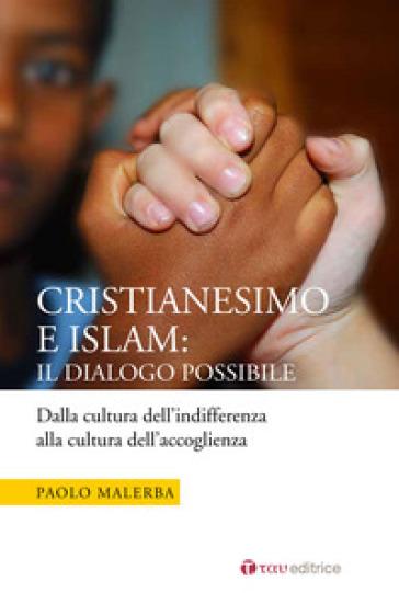 Cristianesimo e Islam: il dialogo possibile. Dalla cultura dell'indifferenza alla cultura dell'accoglienza - Paolo Malerba  