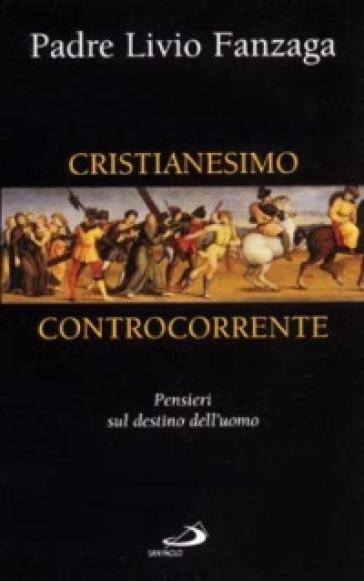 Cristianesimo controcorrente. Pensieri sul destino dell'uomo - Livio Fanzaga  