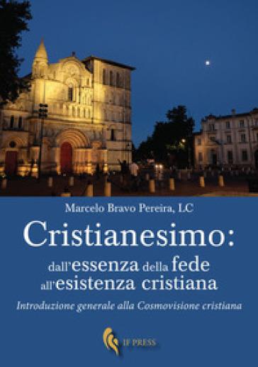 Cristianesimo: dall'essenza della fede all'esistenza cristiana. Introduzione generale alla cosmovisione cristiana - Marcelo Bravo Pereira |
