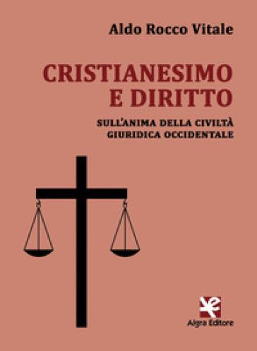 Cristianesimo e diritto. Sull'anima della civiltà giuridica occidentale - Aldo Rocco Vitale |
