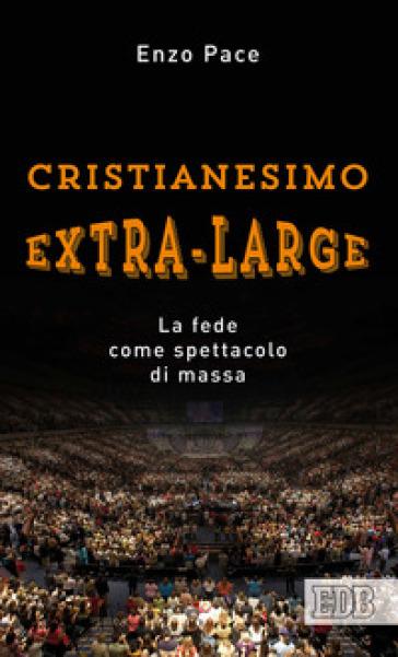 Cristianesimo extra-large. La fede come spettacolo di massa - Enzo Pace   Rochesterscifianimecon.com