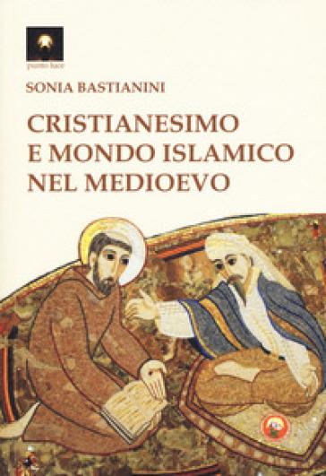 Cristianesimo e mondo islamico nel medioevo - Sonia Bastianini  