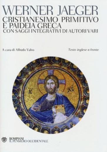 Cristianesimo primitivo e paideia greca. Con saggi integrativi di autori vari. Testo inglese a fronte - Werner Jaeger  