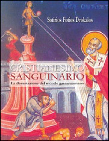 Cristianesimo sanguinario. La devastazione del mondo greco-romano - Sotirios Fotios Drokalos |