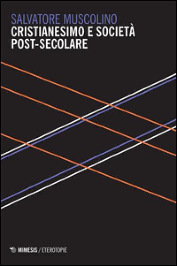 Cristianesimo e società post-secolare - Salvatore Muscolino |