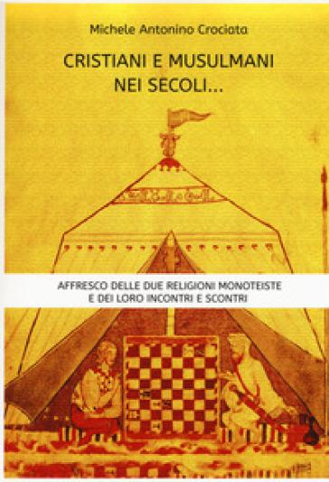 Cristiani e musulmani nei secoli... Affresco delle due religioni monoteiste e dei loro incontri e scontri - Michele Antonino Crociata  