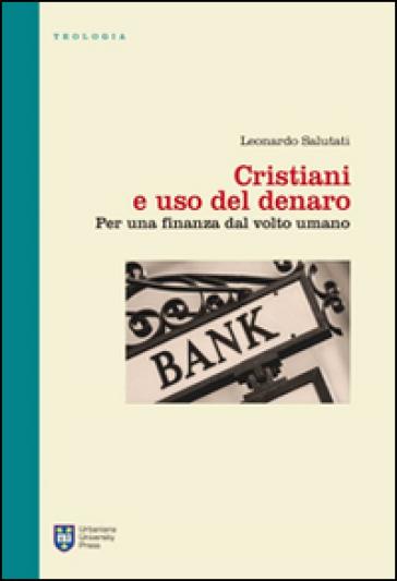 Cristiani e uso del denaro. Per una finanza dal volto umano - Leonardo Salutati  