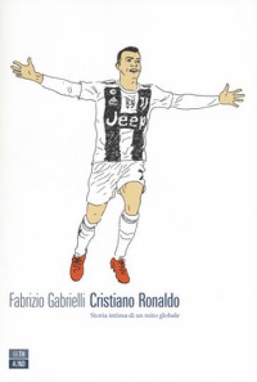 Cristiano Ronaldo. Storia intima di un mito globale - Fabrizio Gabrielli | Jonathanterrington.com