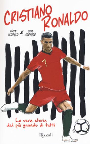 Cristiano Ronaldo. La vera storia del più grande di tutti - MATT OLDFIELD   Ericsfund.org