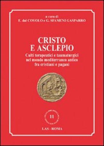 Cristo e Asclepio. Culti terapeutici e taumaturgici nel mondo Mediterraneo antico fra cristiani e pagani - G. Sfameni Gasparro |
