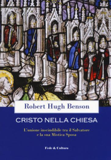 Cristo nella Chiesa. L'unione inscindibile tra il salvatore e la sua mistica sposa - Robert Hugh Benson |