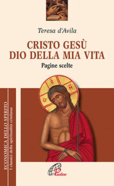 Cristo Gesù dio della mia vita. Pagine scelte - Teresa D'Avila (santa) |