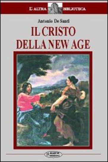 Il Cristo della New Age. Studio sul rapporto tra la figura di Cristo e la New Age - Antonio De Santi   Jonathanterrington.com