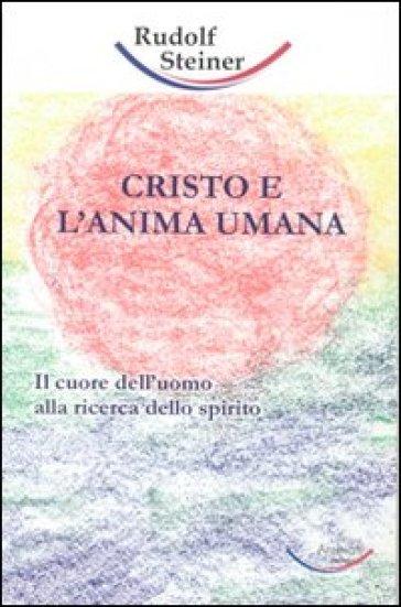 Cristo e l'anima umana. Il cuore dell'uomo alla ricerca dello spirito - Rudolph Steiner | Thecosgala.com