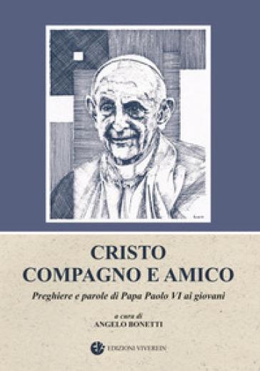 Cristo compagno e amico. Preghiere e parole di Papa Paolo VI ai giovani - A. Bonetti | Kritjur.org