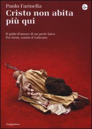 Cristo non abita più qui. Il grido d'amore di un prete laico per Gesù, contro il Vaticano - Paolo Farinella |