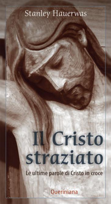 Il Cristo straziato. Le ultime parole di Cristo in croce - Stanley Hauerwas |